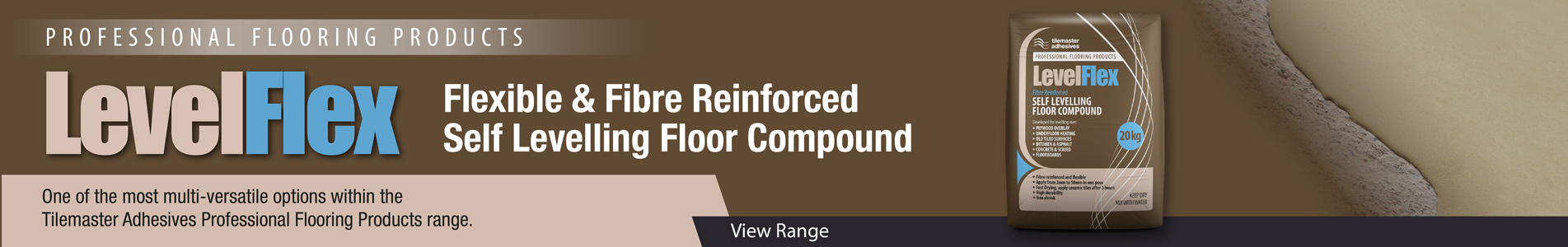 Level Flex Flexible & Fibre Reinforced Self Levelling Floor Compound One of the most multi-versatile options within the Tilemaster Adhesives Professional Flooring Products range.
